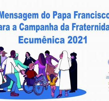 MENSAGEM DO PAPA FRANCISCO AOS FIÉIS BRASILEIROS POR OCASIÃO DA CAMPANHA DA FRATERNIDADE 2021